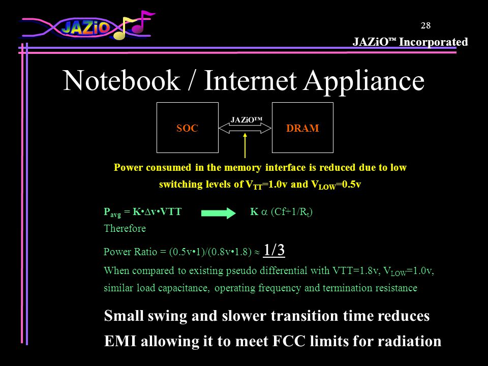 JAZiO ™ Incorporated 28 Notebook / Internet Appliance P avg = K  vVTTK  (Cf+1/R t ) Therefore Power Ratio = (0.5v1)/(0.8v1.8)   When compared t