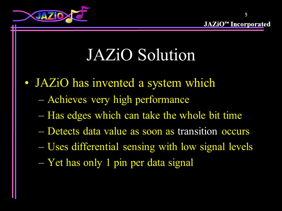 JAZiO ™ Incorporated 5 JAZiO Solution JAZiO has invented a system which –Achieves very high performance –Has edges which can take the whole bit time –