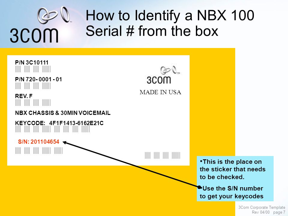 3Com Corporate Template Rev 04/00 page 7 How to Identify a NBX 100 Serial # from the box P/N 3C10111 P/N 720- 0001 - 01 NBX CHASSIS & 30MIN VOICEMAIL