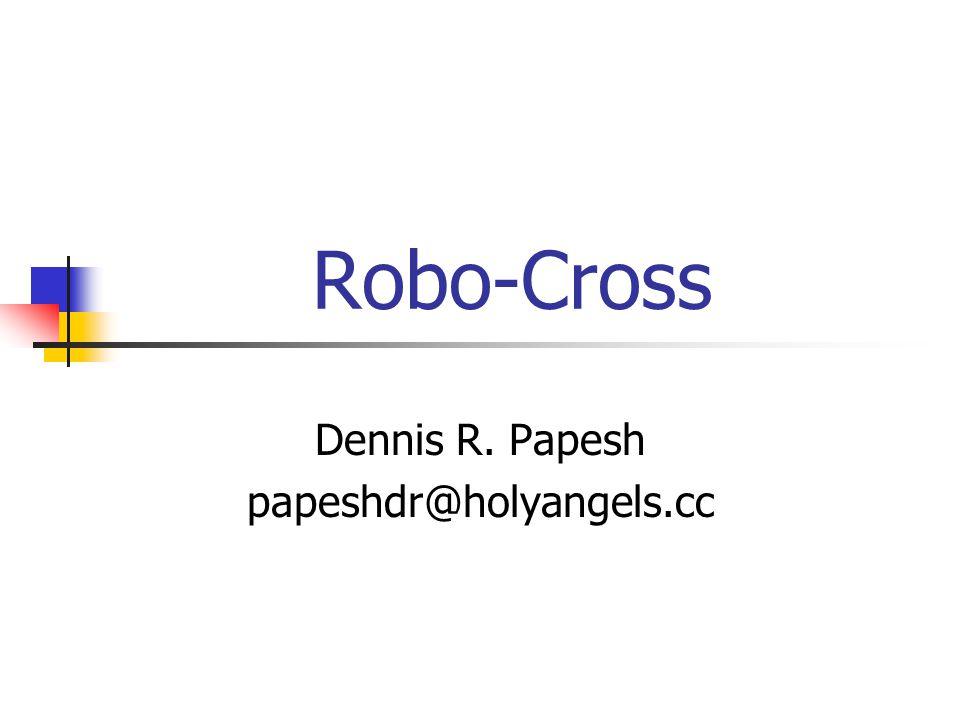 Robo-Cross Dennis R. Papesh papeshdr@holyangels.cc