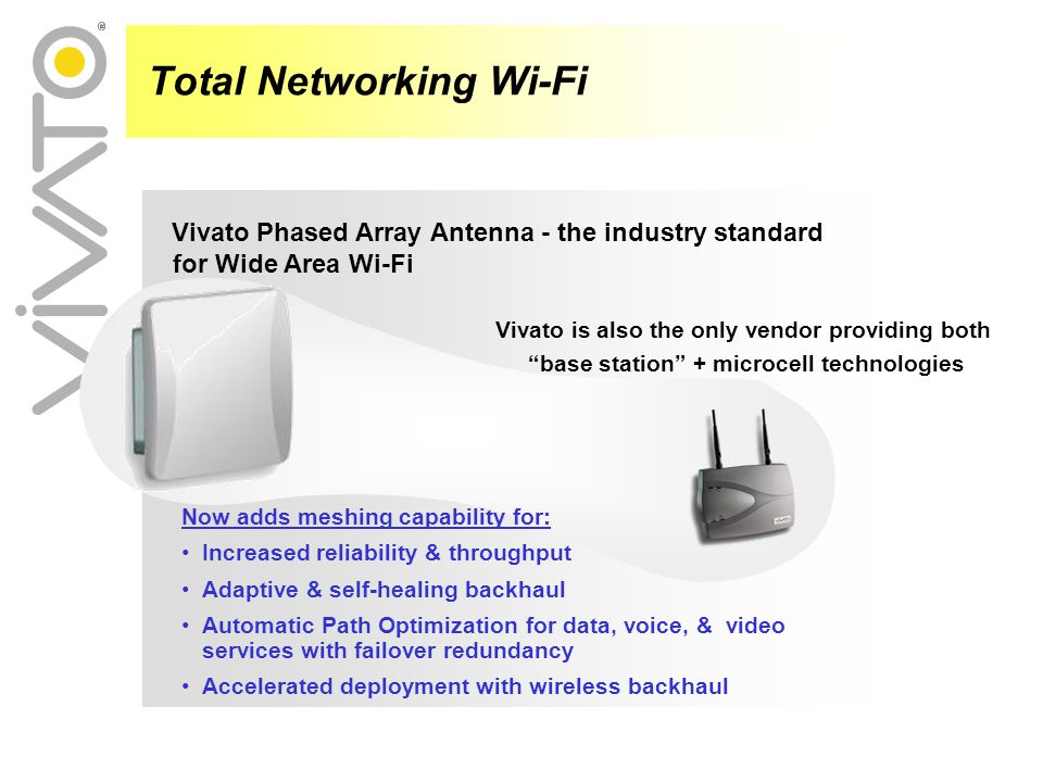 Vivato Phased Array Antenna - the industry standard for Wide Area Wi-Fi Total Networking Wi-Fi Vivato is also the only vendor providing both base station + microcell technologies Now adds meshing capability for: Increased reliability & throughput Adaptive & self-healing backhaul Automatic Path Optimization for data, voice, & video services with failover redundancy Accelerated deployment with wireless backhaul