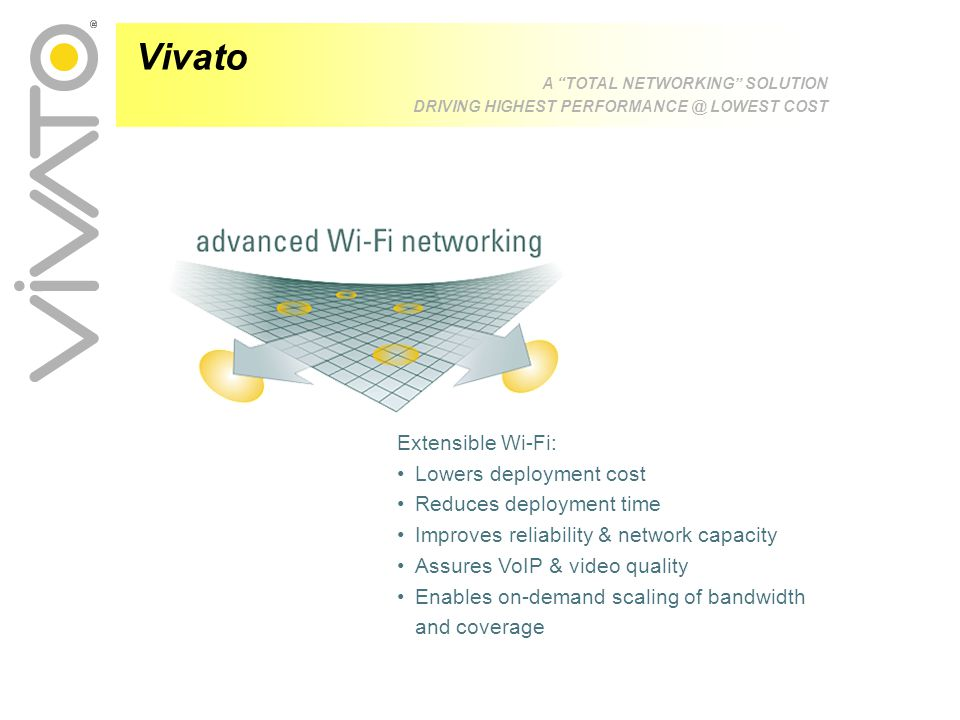 Vivato A TOTAL NETWORKING SOLUTION DRIVING HIGHEST PERFORMANCE @ LOWEST COST Extensible Wi-Fi: Lowers deployment cost Reduces deployment time Improves reliability & network capacity Assures VoIP & video quality Enables on-demand scaling of bandwidth and coverage