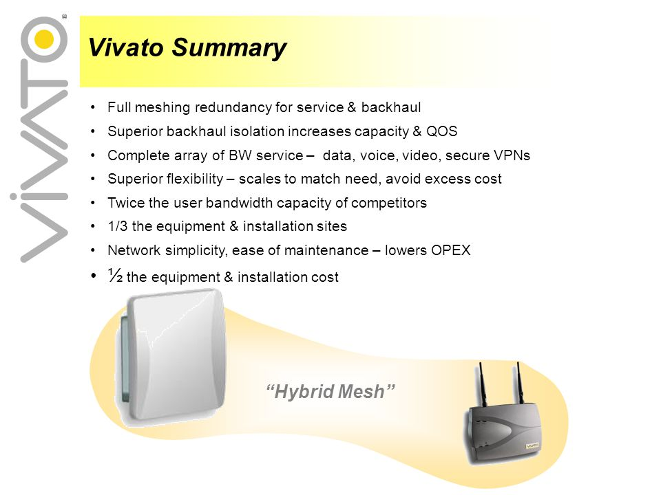 Full meshing redundancy for service & backhaul Superior backhaul isolation increases capacity & QOS Complete array of BW service – data, voice, video, secure VPNs Superior flexibility – scales to match need, avoid excess cost Twice the user bandwidth capacity of competitors 1/3 the equipment & installation sites Network simplicity, ease of maintenance – lowers OPEX ½ the equipment & installation cost Vivato Summary Hybrid Mesh