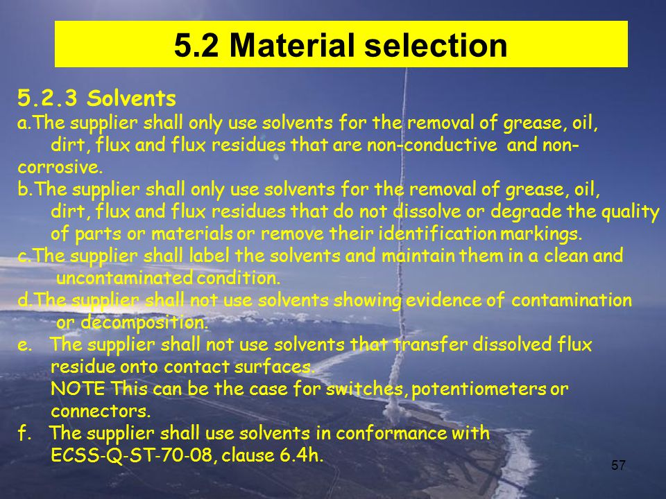 57 5.2 Material selection 5.2.3 Solvents a.The supplier shall only use solvents for the removal of grease, oil, dirt, flux and flux residues that are non-conductive and non- corrosive.