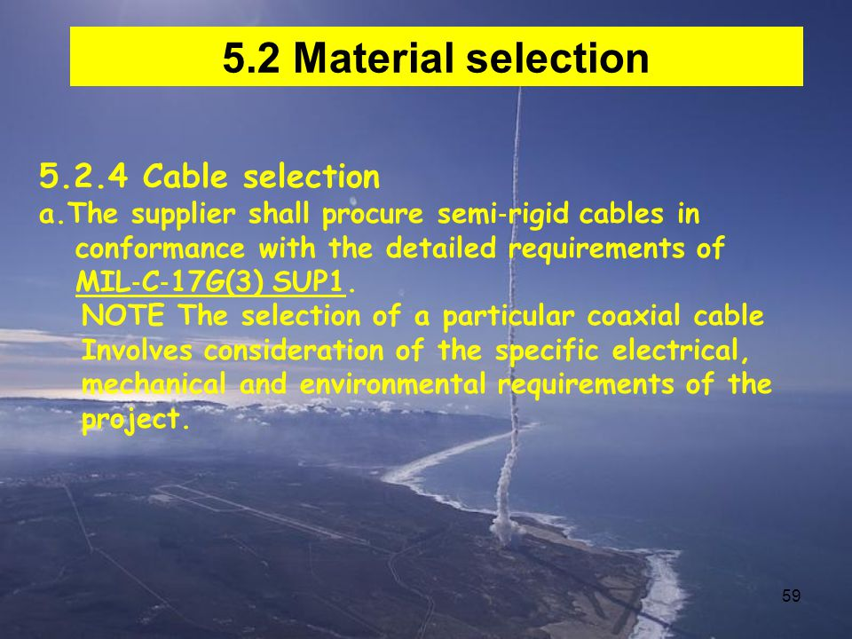59 5.2 Material selection 5.2.4 Cable selection a.The supplier shall procure semi ‐ rigid cables in conformance with the detailed requirements of MIL ‐ C ‐ 17G(3) SUP1.
