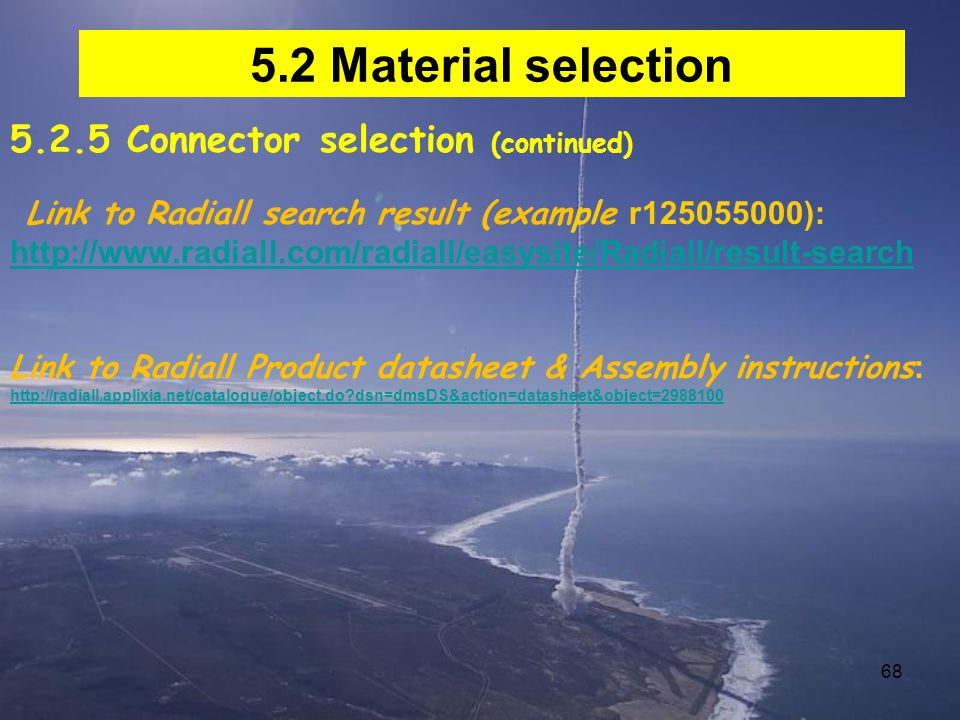 68 5.2 Material selection 5.2.5 Connector selection (continued) Link to Radiall search result (example r125055000): http://www.radiall.com/radiall/easysite/Radiall/result-search Link to Radiall Product datasheet & Assembly instructions : http://radiall.applixia.net/catalogue/object.do?dsn=dmsDS&action=datasheet&object=2988100