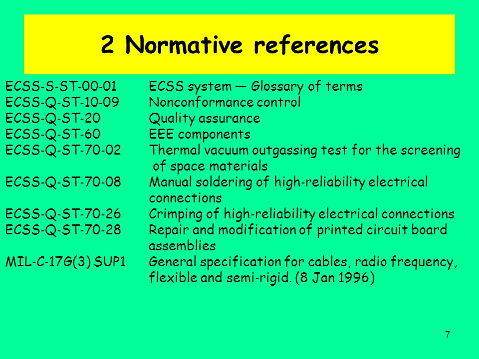 7 2 Normative references ECSS ‐ S ‐ ST ‐ 00 ‐ 01 ECSS system — Glossary of terms ECSS ‐ Q ‐ ST ‐ 10 ‐ 09 Nonconformance control ECSS ‐ Q ‐ ST ‐ 20 Quality assurance ECSS ‐ Q ‐ ST ‐ 60 EEE components ECSS ‐ Q ‐ ST ‐ 70 ‐ 02 Thermal vacuum outgassing test for the screening of space materials ECSS ‐ Q ‐ ST ‐ 70 ‐ 08 Manual soldering of high ‐ reliability electrical connections ECSS ‐ Q ‐ ST ‐ 70 ‐ 26 Crimping of high ‐ reliability electrical connections ECSS ‐ Q ‐ ST ‐ 70 ‐ 28 Repair and modification of printed circuit board assemblies MIL ‐ C ‐ 17G(3) SUP1 General specification for cables, radio frequency, flexible and semi ‐ rigid.