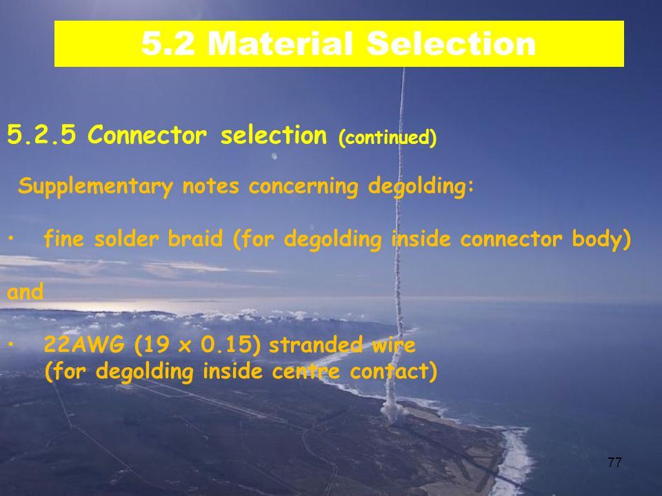 77 5.2 Material Selection 5.2.5 Connector selection (continued) Supplementary notes concerning degolding: fine solder braid (for degolding inside connector body) and 22AWG (19 x 0.15) stranded wire (for degolding inside centre contact)