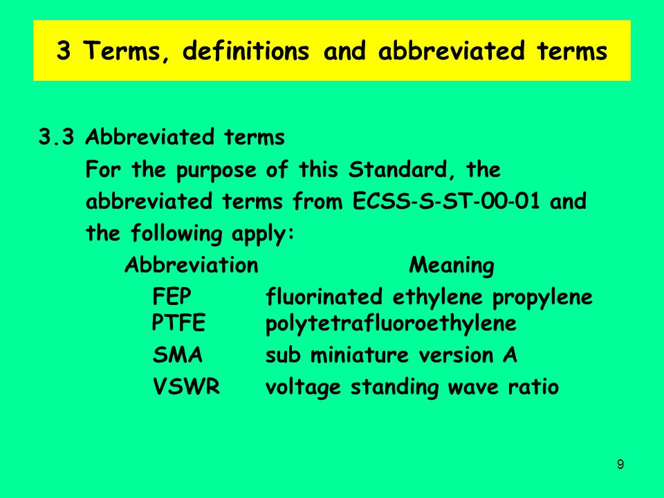9 3 Terms, definitions and abbreviated terms 3.3 Abbreviated terms For the purpose of this Standard, the abbreviated terms from ECSS ‐ S ‐ ST ‐ 00 ‐ 01 and the following apply: Abbreviation Meaning FEP fluorinated ethylene propylene PTFE polytetrafluoroethylene SMA sub miniature version A VSWR voltage standing wave ratio