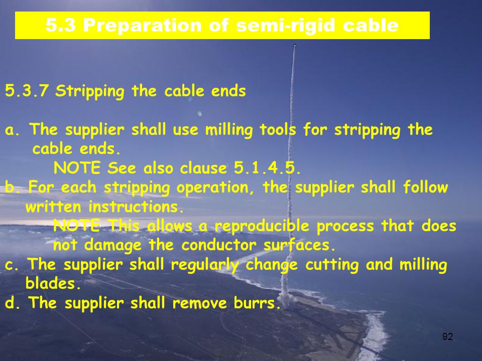 92 5.3 Preparation of semi-rigid cable 5.3.7 Stripping the cable ends a.The supplier shall use milling tools for stripping the cable ends.