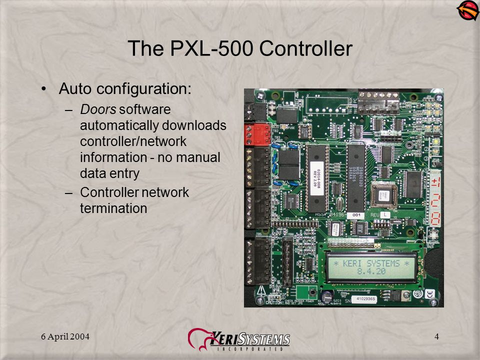 6 April 20044 The PXL-500 Controller Auto configuration: –Doors software automatically downloads controller/network information - no manual data entry