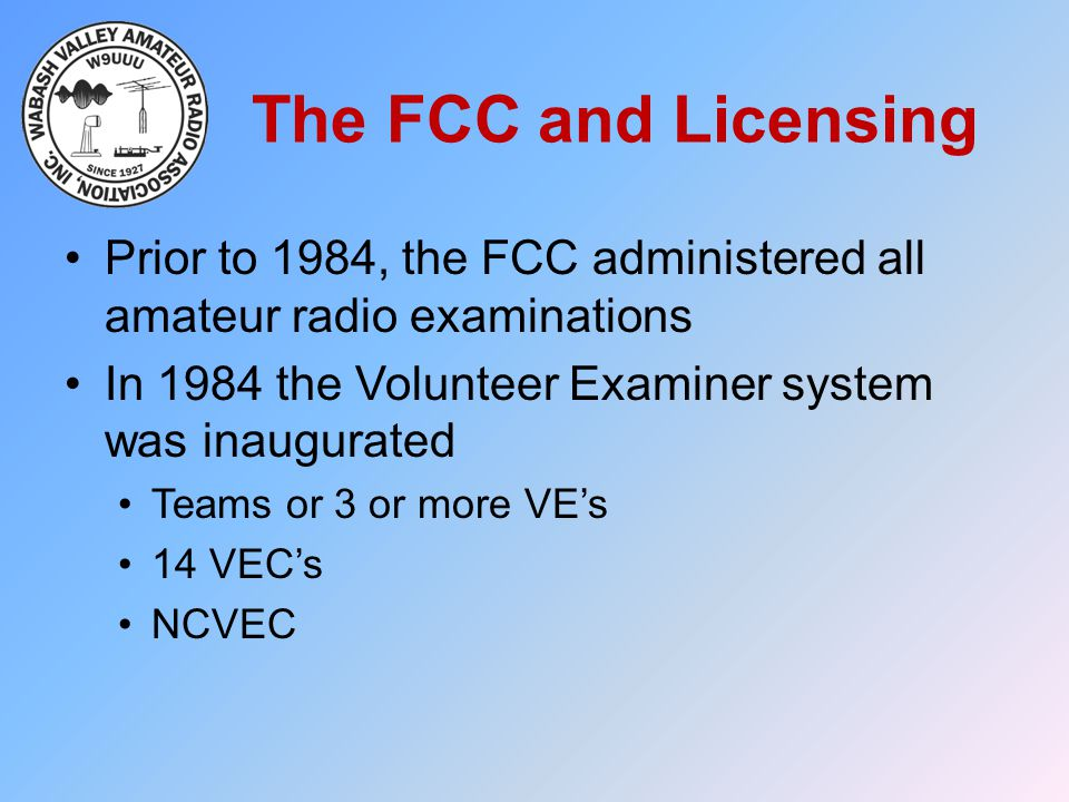 The FCC and Licensing Prior to 1984, the FCC administered all amateur radio examinations In 1984 the Volunteer Examiner system was inaugurated Teams o