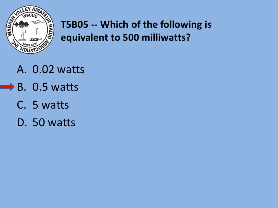 T5B05 -- Which of the following is equivalent to 500 milliwatts? A.0.02 watts B.0.5 watts C.5 watts D.50 watts