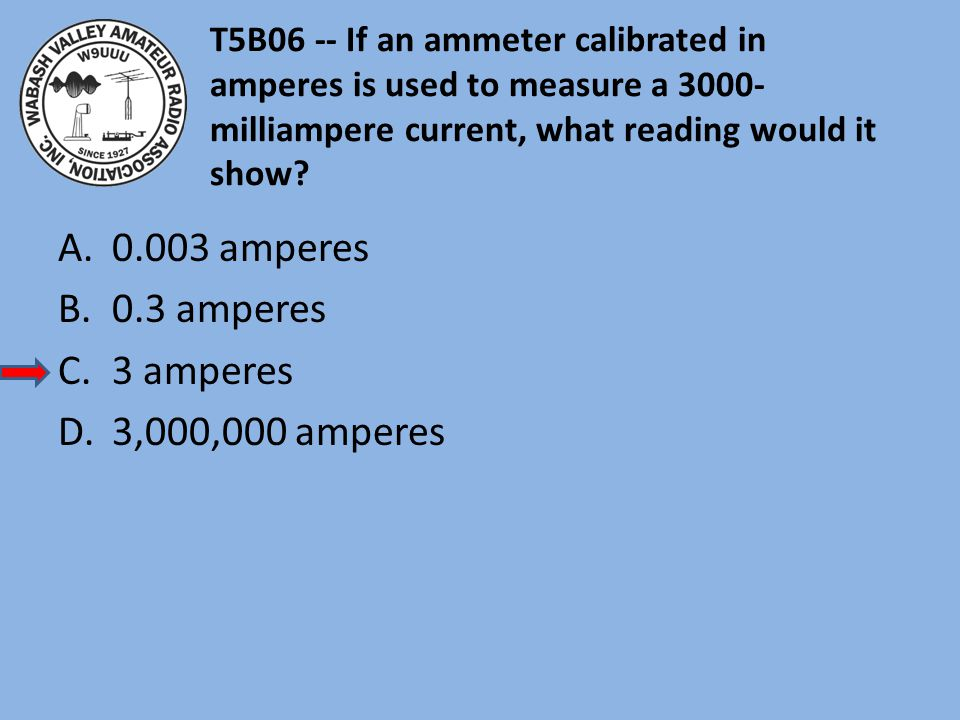 T5B06 -- If an ammeter calibrated in amperes is used to measure a 3000- milliampere current, what reading would it show? A.0.003 amperes B.0.3 amperes