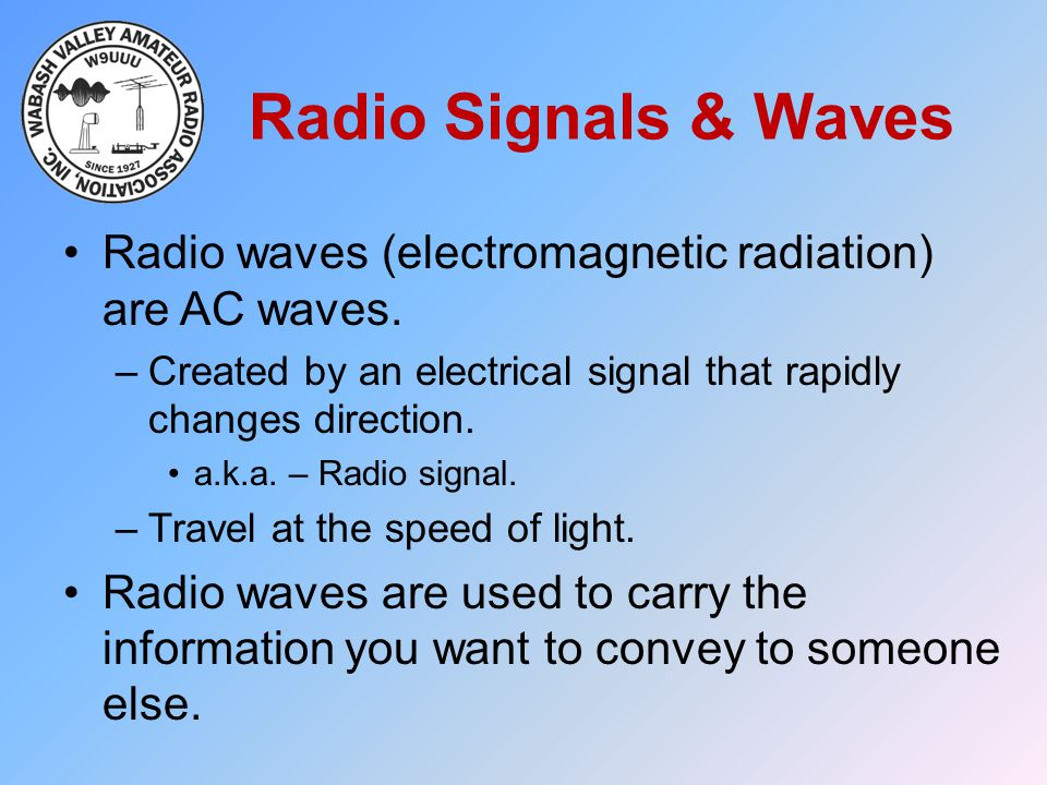Radio Signals & Waves Radio waves (electromagnetic radiation) are AC waves. –Created by an electrical signal that rapidly changes direction. a.k.a. –