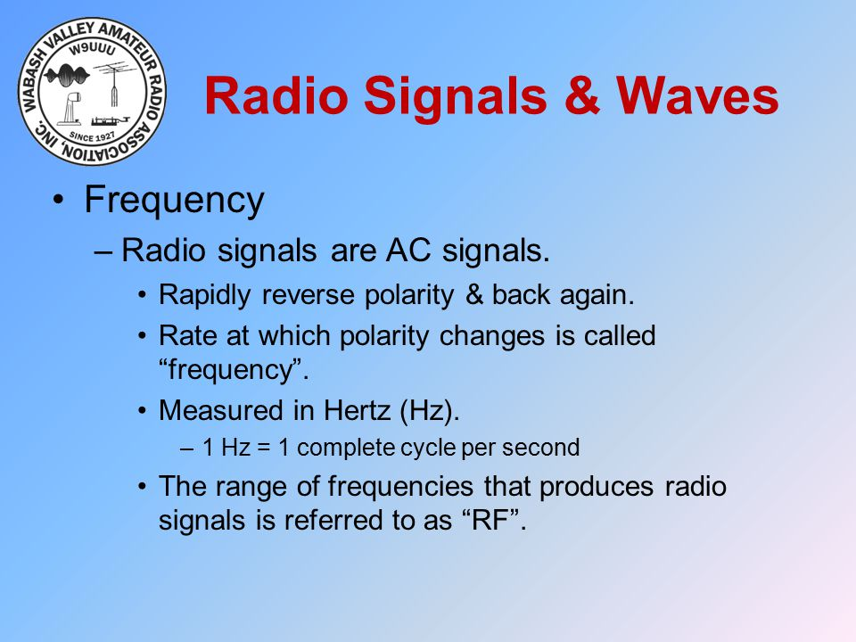 """Radio Signals & Waves Frequency –Radio signals are AC signals. Rapidly reverse polarity & back again. Rate at which polarity changes is called """"freque"""