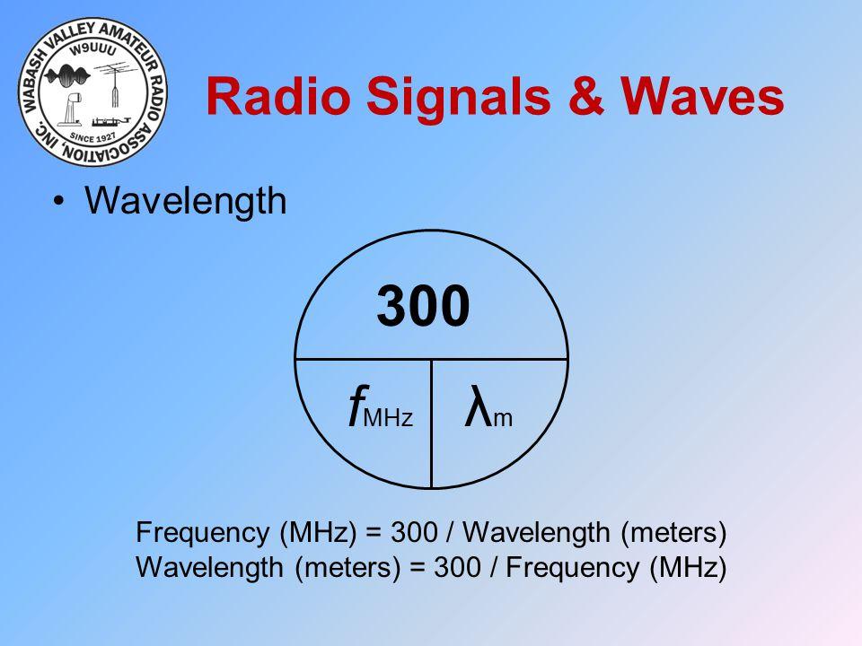Radio Signals & Waves Wavelength 300 f MHz λmλm Frequency (MHz) = 300 / Wavelength (meters) Wavelength (meters) = 300 / Frequency (MHz)