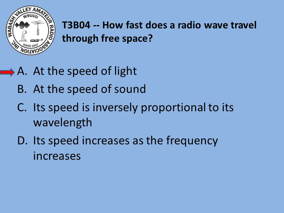 T3B04 -- How fast does a radio wave travel through free space? A.At the speed of light B.At the speed of sound C.Its speed is inversely proportional t