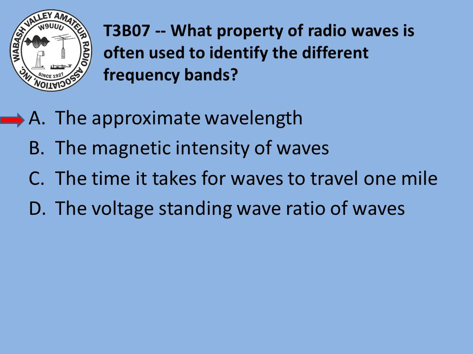 T3B07 -- What property of radio waves is often used to identify the different frequency bands? A.The approximate wavelength B.The magnetic intensity o