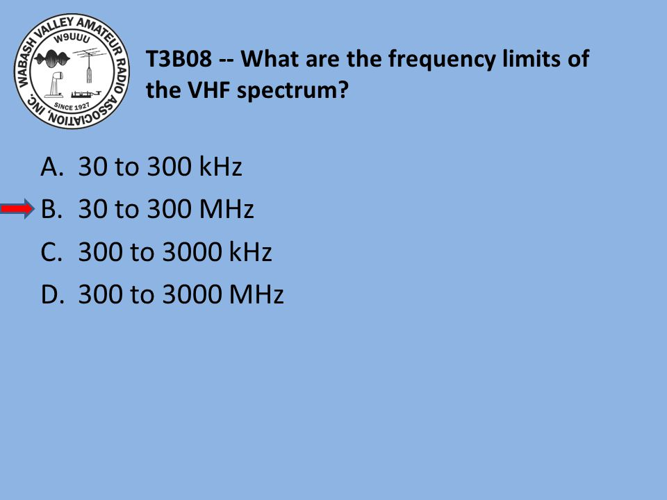 T3B08 -- What are the frequency limits of the VHF spectrum? A.30 to 300 kHz B.30 to 300 MHz C.300 to 3000 kHz D.300 to 3000 MHz