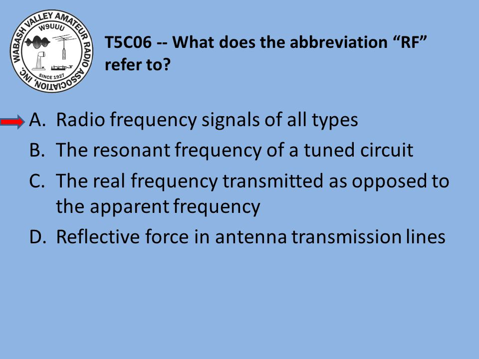 """T5C06 -- What does the abbreviation """"RF"""" refer to? A.Radio frequency signals of all types B.The resonant frequency of a tuned circuit C.The real frequ"""