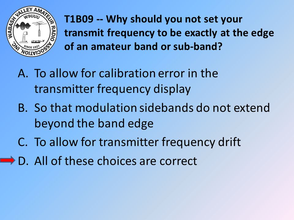 T1B09 -- Why should you not set your transmit frequency to be exactly at the edge of an amateur band or sub-band? A.To allow for calibration error in