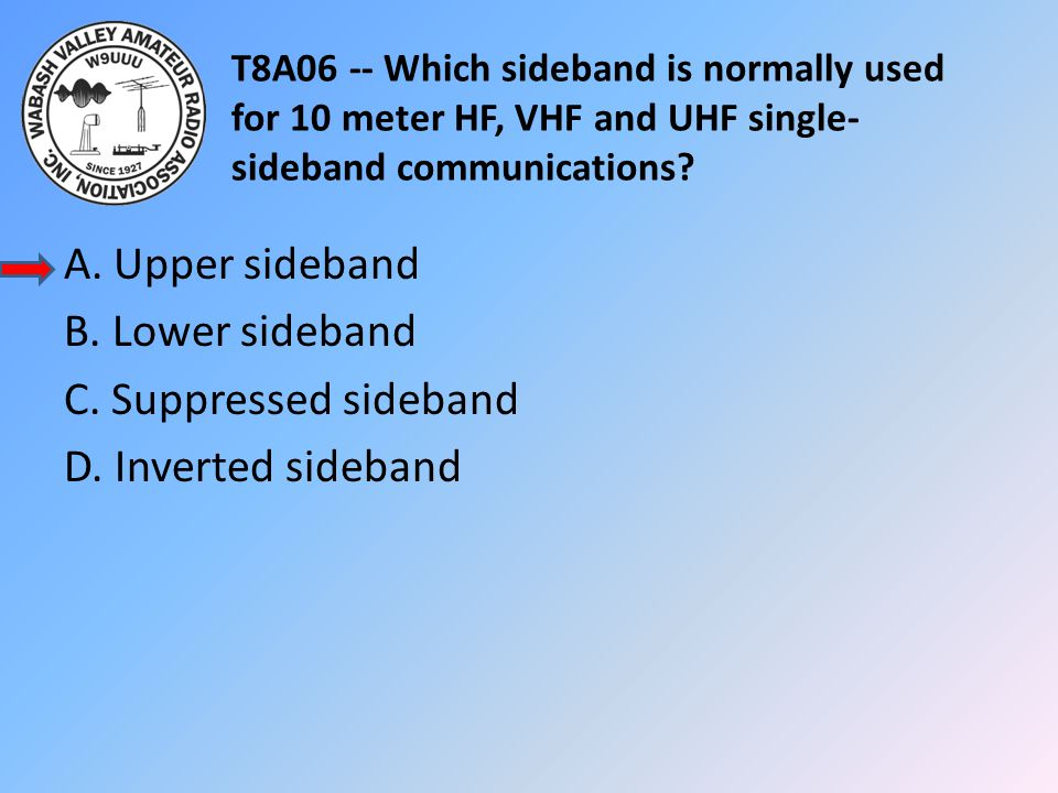 T8A06 -- Which sideband is normally used for 10 meter HF, VHF and UHF single- sideband communications? A. Upper sideband B. Lower sideband C. Suppress