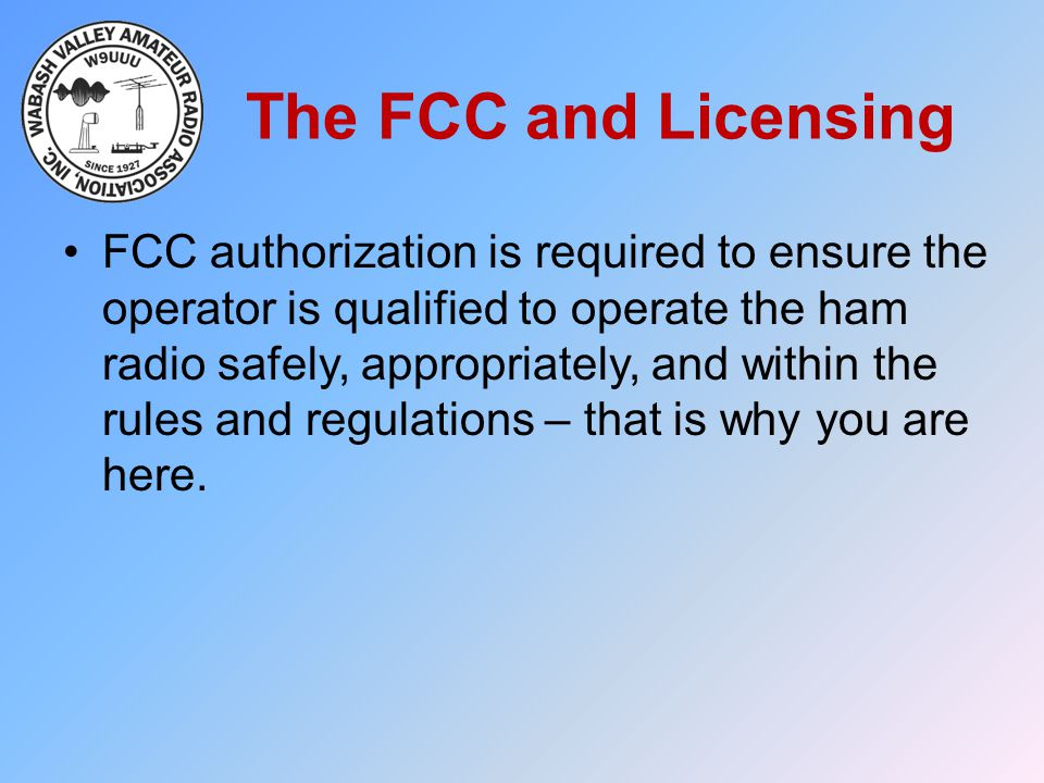 The FCC and Licensing FCC authorization is required to ensure the operator is qualified to operate the ham radio safely, appropriately, and within the