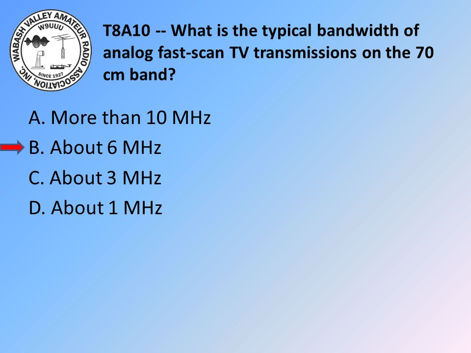 T8A10 -- What is the typical bandwidth of analog fast-scan TV transmissions on the 70 cm band? A. More than 10 MHz B. About 6 MHz C. About 3 MHz D. Ab