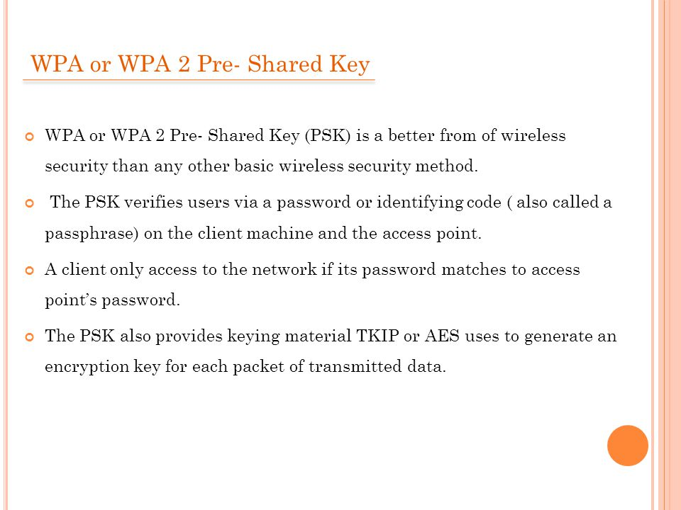 WPA or WPA 2 Pre- Shared Key WPA or WPA 2 Pre- Shared Key (PSK) is a better from of wireless security than any other basic wireless security method.