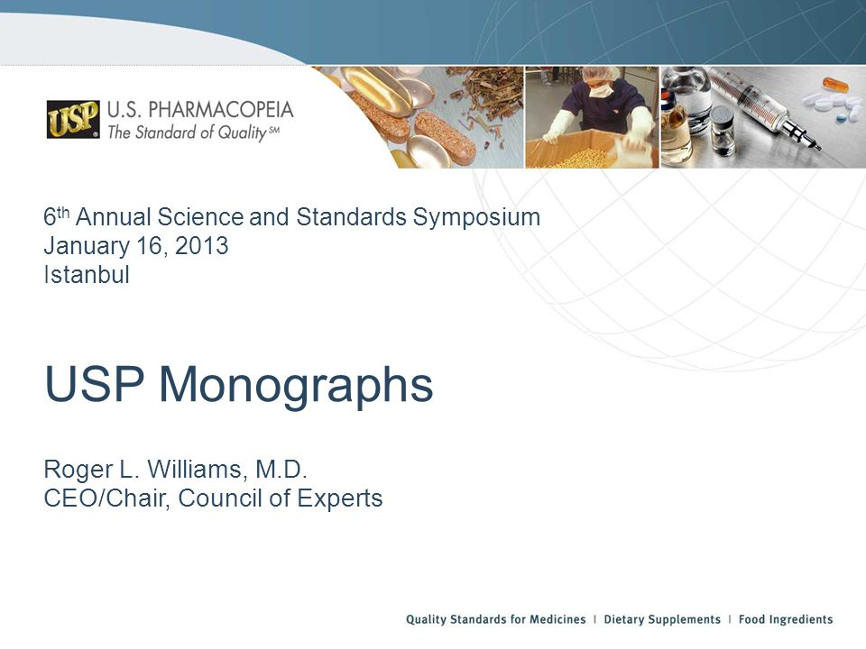 USP Monographs Roger L. Williams, M.D. CEO/Chair, Council of Experts 6 th Annual Science and Standards Symposium January 16, 2013 Istanbul