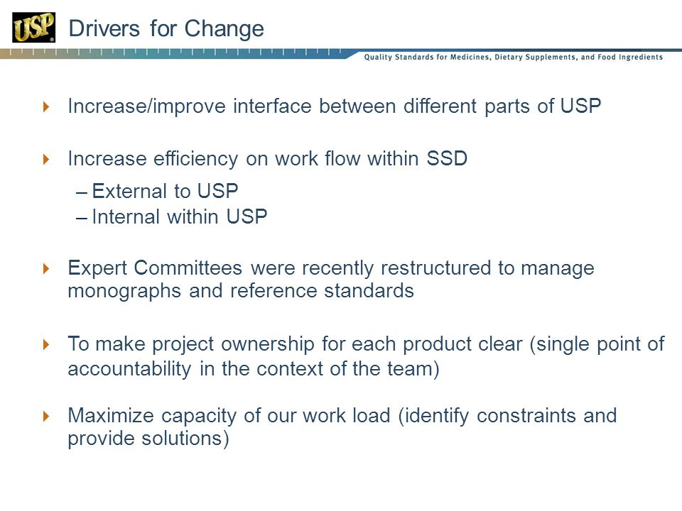 Drivers for Change  Increase/improve interface between different parts of USP  Increase efficiency on work flow within SSD –External to USP –Internal within USP  Expert Committees were recently restructured to manage monographs and reference standards  To make project ownership for each product clear (single point of accountability in the context of the team)  Maximize capacity of our work load (identify constraints and provide solutions)