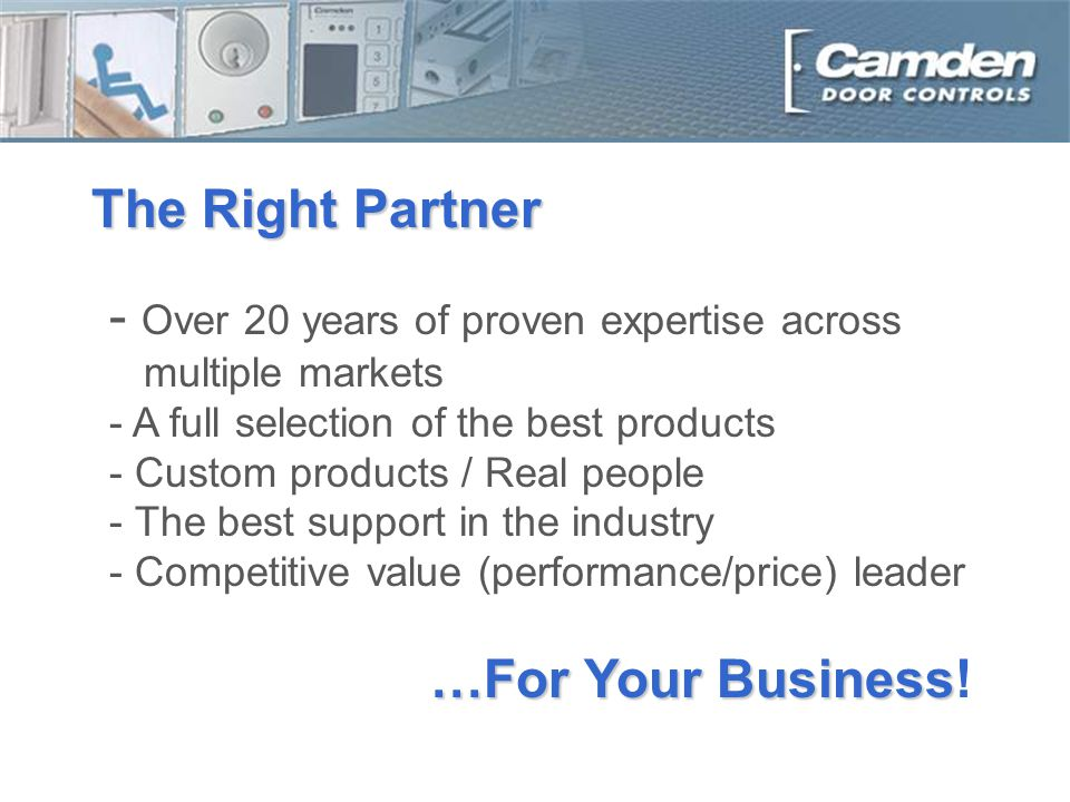 The Right Partner - Over 20 years of proven expertise across multiple markets - A full selection of the best products - Custom products / Real people - The best support in the industry - Competitive value (performance/price) leader …For Your Business …For Your Business!