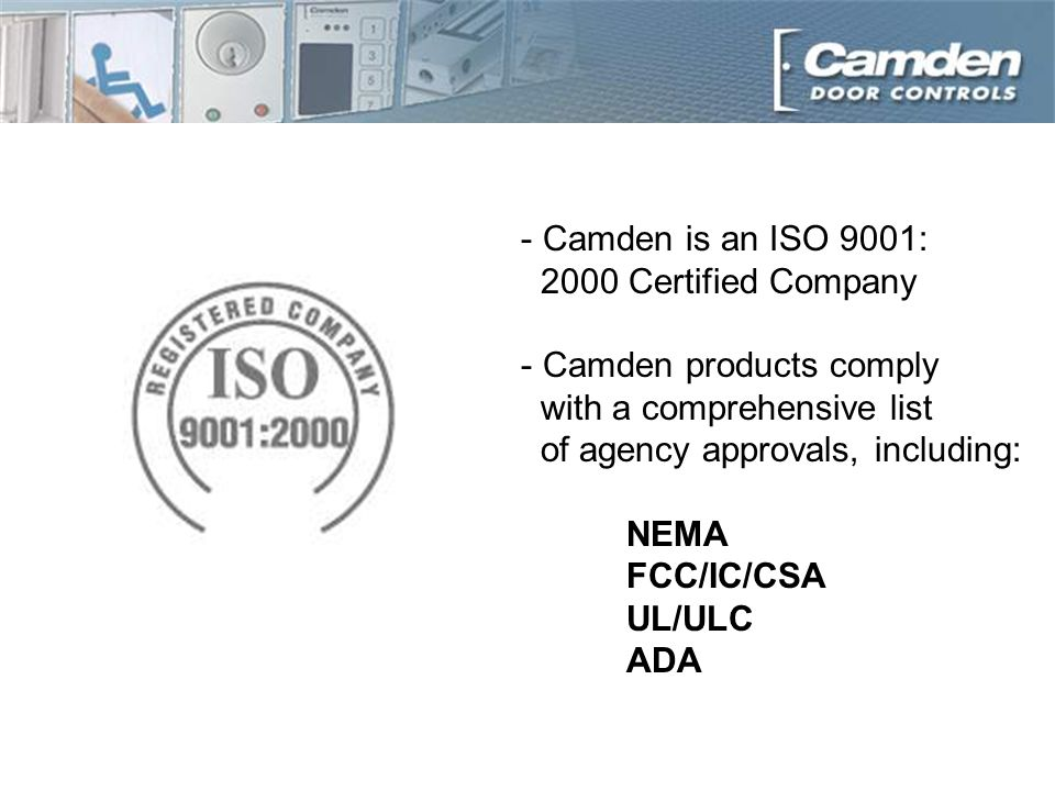 - Camden is an ISO 9001: 2000 Certified Company - Camden products comply with a comprehensive list of agency approvals, including: NEMA FCC/IC/CSA UL/ULC ADA