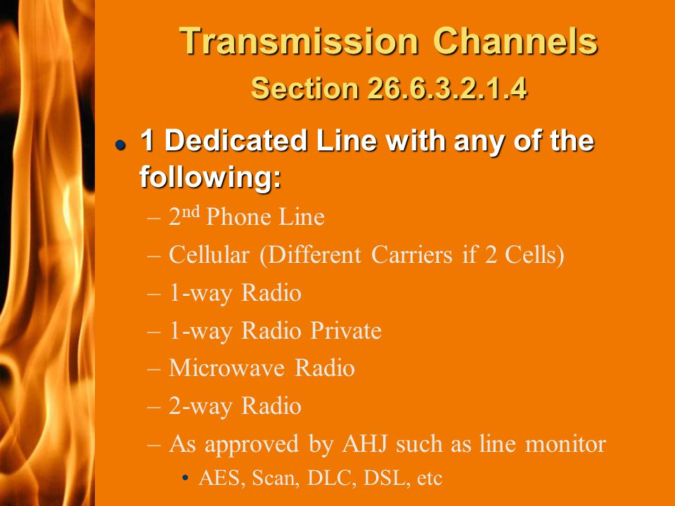 2003 IFC Transmission Channels Section 26.6.3.2.1.4 l 1 Dedicated Line with any of the following: –2 nd Phone Line –Cellular (Different Carriers if 2 Cells) –1-way Radio –1-way Radio Private –Microwave Radio –2-way Radio –As approved by AHJ such as line monitor AES, Scan, DLC, DSL, etc