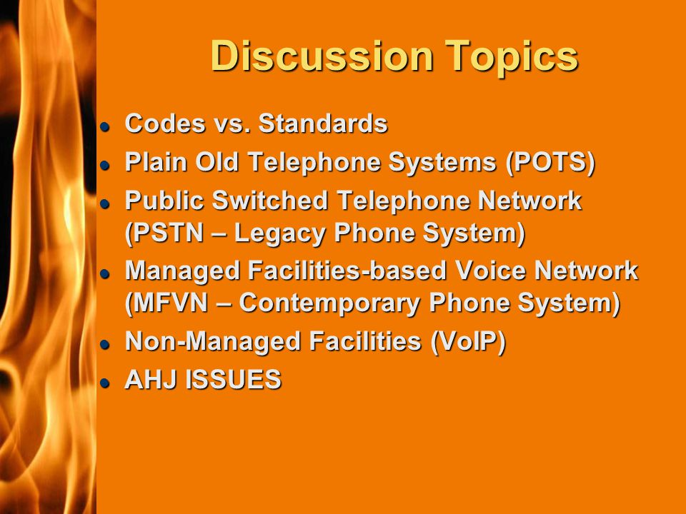 2003 IFC Discussion Topics l Codes vs. Standards l Plain Old Telephone Systems (POTS) l Public Switched Telephone Network (PSTN – Legacy Phone System)