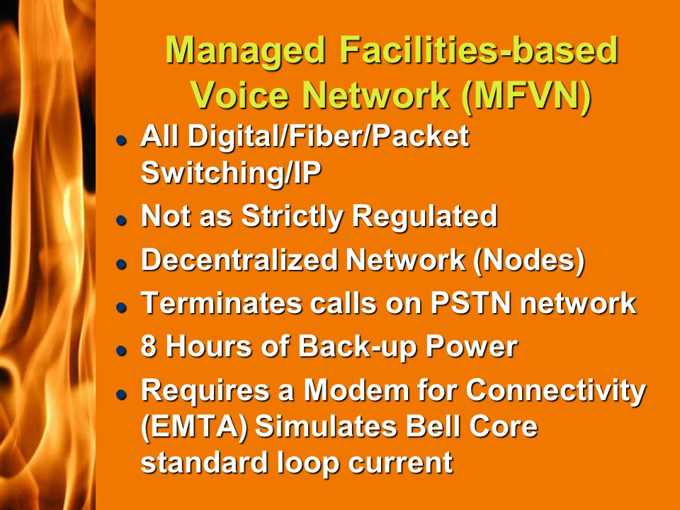 2003 IFC Managed Facilities-based Voice Network (MFVN) l All Digital/Fiber/Packet Switching/IP l Not as Strictly Regulated l Decentralized Network (Nodes) l Terminates calls on PSTN network l 8 Hours of Back-up Power l Requires a Modem for Connectivity (EMTA) Simulates Bell Core standard loop current