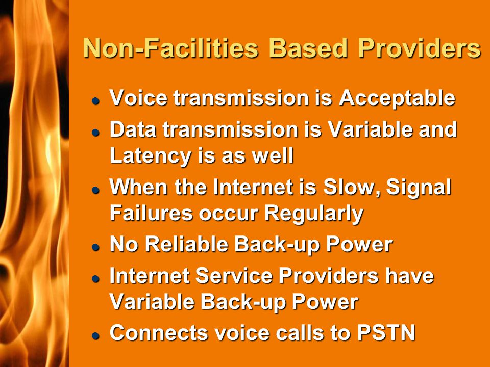 2003 IFC Non-Facilities Based Providers l Voice transmission is Acceptable l Data transmission is Variable and Latency is as well l When the Internet is Slow, Signal Failures occur Regularly l No Reliable Back-up Power l Internet Service Providers have Variable Back-up Power l Connects voice calls to PSTN