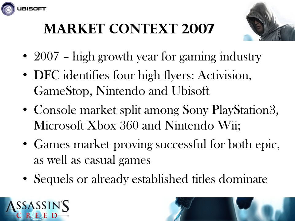 Market Context 2007 2007 – high growth year for gaming industry DFC identifies four high flyers: Activision, GameStop, Nintendo and Ubisoft Console market split among Sony PlayStation3, Microsoft Xbox 360 and Nintendo Wii; Games market proving successful for both epic, as well as casual games Sequels or already established titles dominate