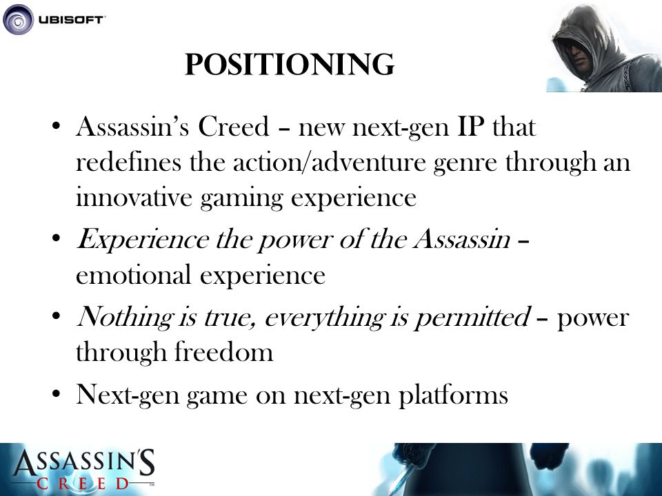 Positioning Assassin's Creed – new next-gen IP that redefines the action/adventure genre through an innovative gaming experience Experience the power of the Assassin – emotional experience Nothing is true, everything is permitted – power through freedom Next-gen game on next-gen platforms