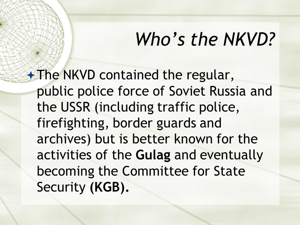 Who's the NKVD?  The NKVD contained the regular, public police force of Soviet Russia and the USSR (including traffic police, firefighting, border gu