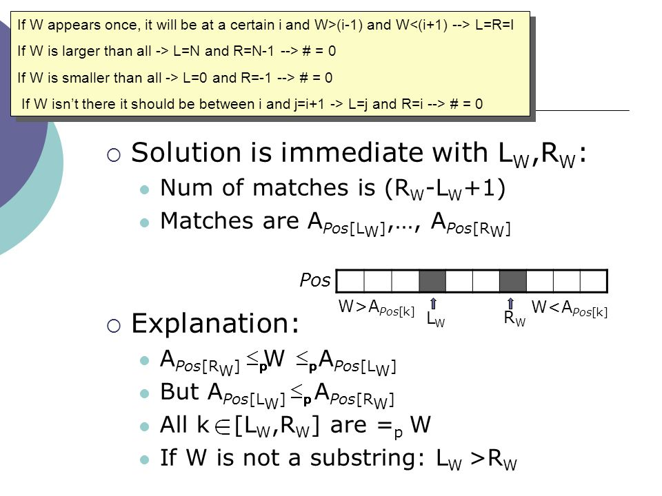 Solution  Solution is immediate with L W,R W : Num of matches is (R W -L W +1) Matches are A Pos[L W ],…, A Pos[R W ]  Explanation: A Pos[R W ] W A