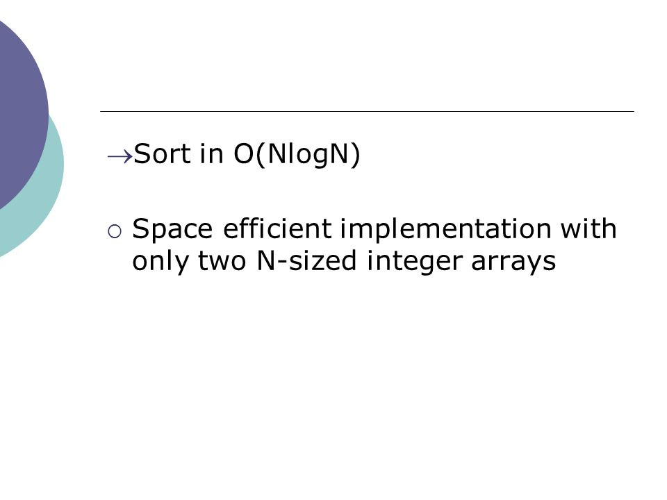 Sort in O(NlogN)  Space efficient implementation with only two N-sized integer arrays