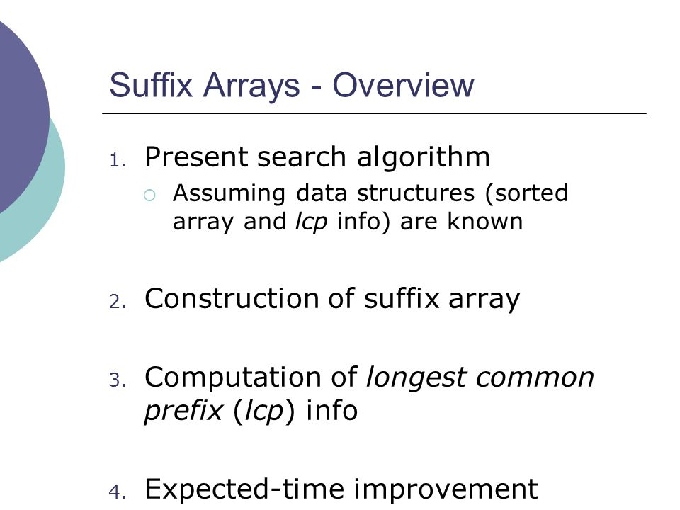 Suffix Arrays - Overview 1. Present search algorithm  Assuming data structures (sorted array and lcp info) are known 2. Construction of suffix array
