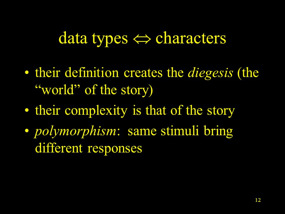 12 data types  characters their definition creates the diegesis (the world of the story) their complexity is that of the story polymorphism: same stimuli bring different responses