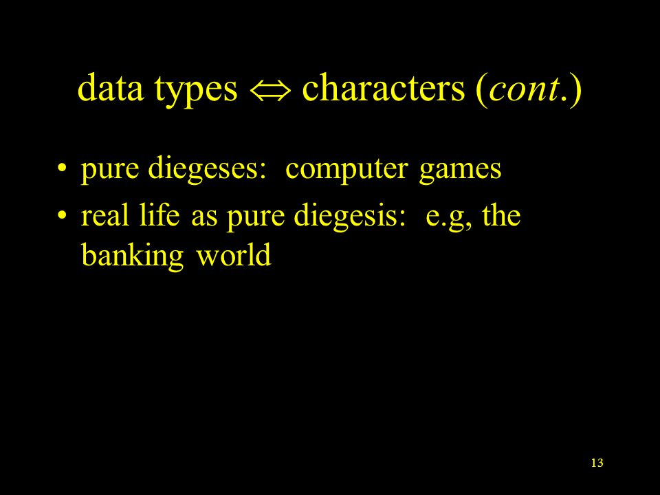 13 data types  characters (cont.) pure diegeses: computer games real life as pure diegesis: e.g, the banking world