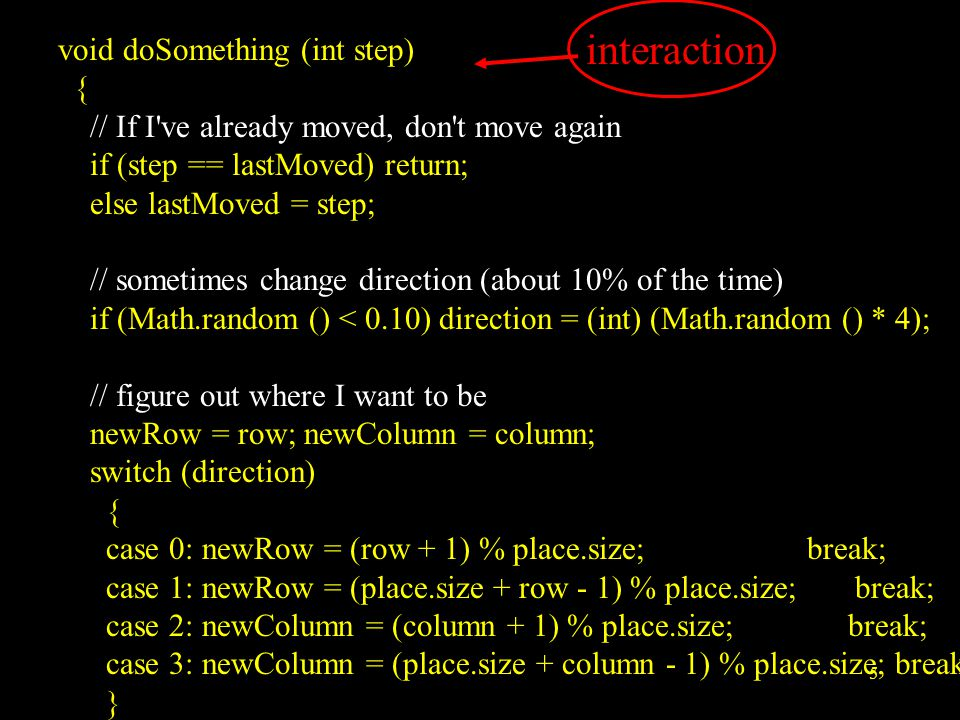 5 void doSomething (int step) { // If I ve already moved, don t move again if (step == lastMoved) return; else lastMoved = step; // sometimes change direction (about 10% of the time) if (Math.random () < 0.10) direction = (int) (Math.random () * 4); // figure out where I want to be newRow = row; newColumn = column; switch (direction) { case 0: newRow = (row + 1) % place.size; break; case 1: newRow = (place.size + row - 1) % place.size; break; case 2: newColumn = (column + 1) % place.size; break; case 3: newColumn = (place.size + column - 1) % place.size; break; } interaction