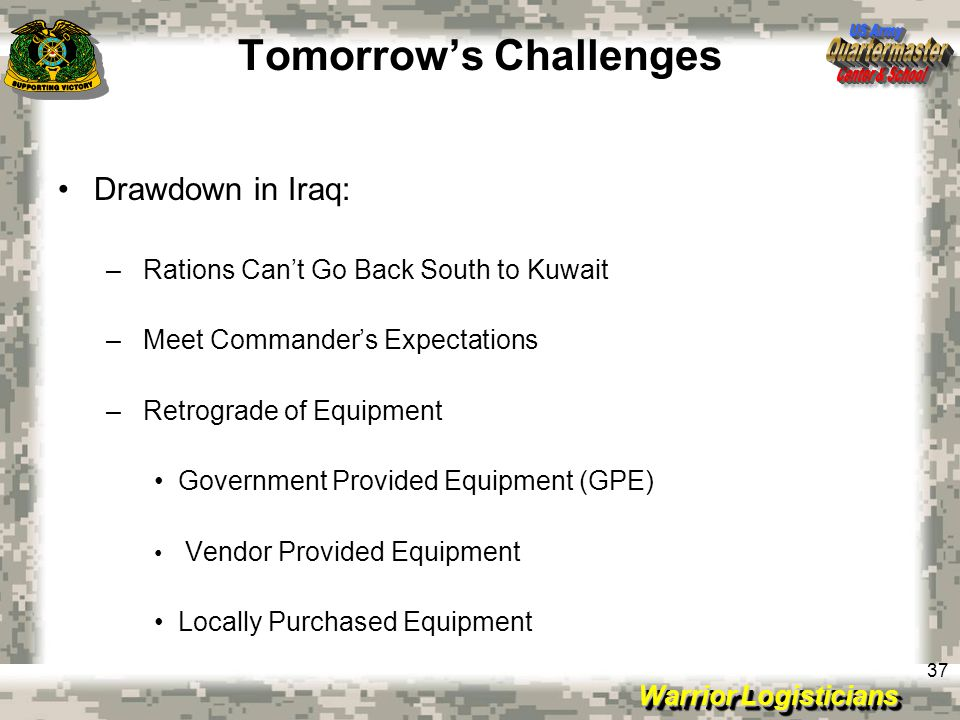 Warrior Logisticians 37 Tomorrow's Challenges Drawdown in Iraq: – Rations Can't Go Back South to Kuwait – Meet Commander's Expectations – Retrograde of Equipment Government Provided Equipment (GPE) Vendor Provided Equipment Locally Purchased Equipment