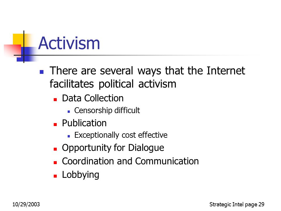 10/29/2003Strategic Intel page 28 The Internet as a Vehicle for Political Conflict Dorothy Denning breaks down political conflict on the Internet as divided into: Activism Hactivism Cyberterrorism To which we can add: Cybernetic Warfare