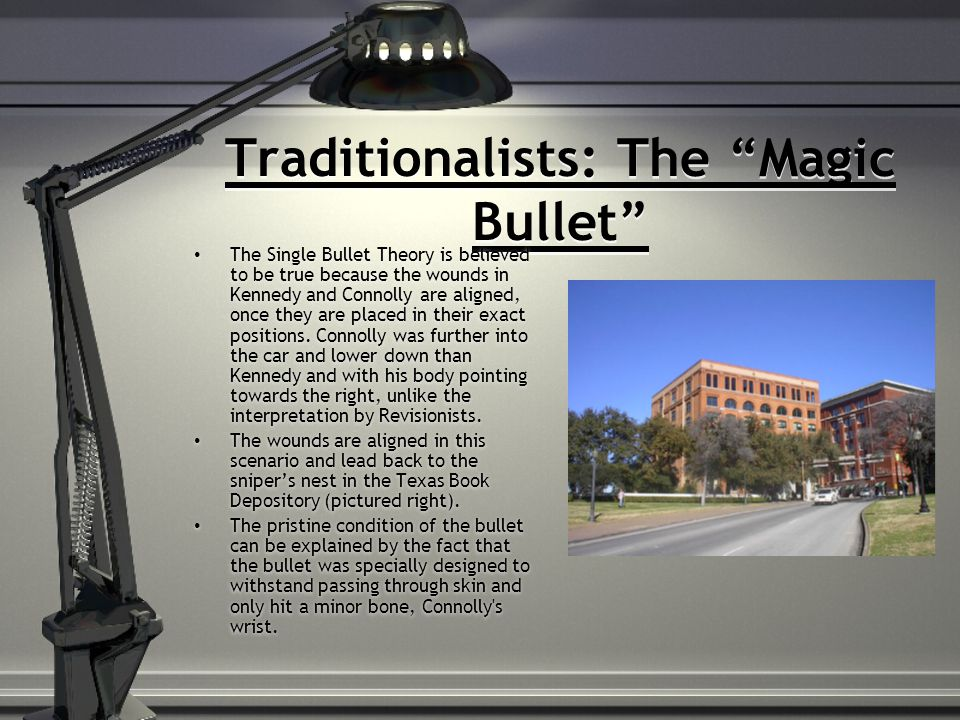 Traditionalists: The Magic Bullet The Single Bullet Theory is believed to be true because the wounds in Kennedy and Connolly are aligned, once they are placed in their exact positions.